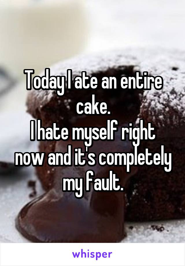 Today I ate an entire cake. I hate myself right now and it's completely my fault.