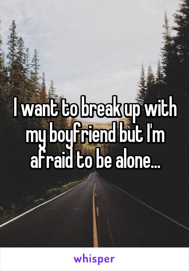 I want to break up with my boyfriend but I'm afraid to be alone...