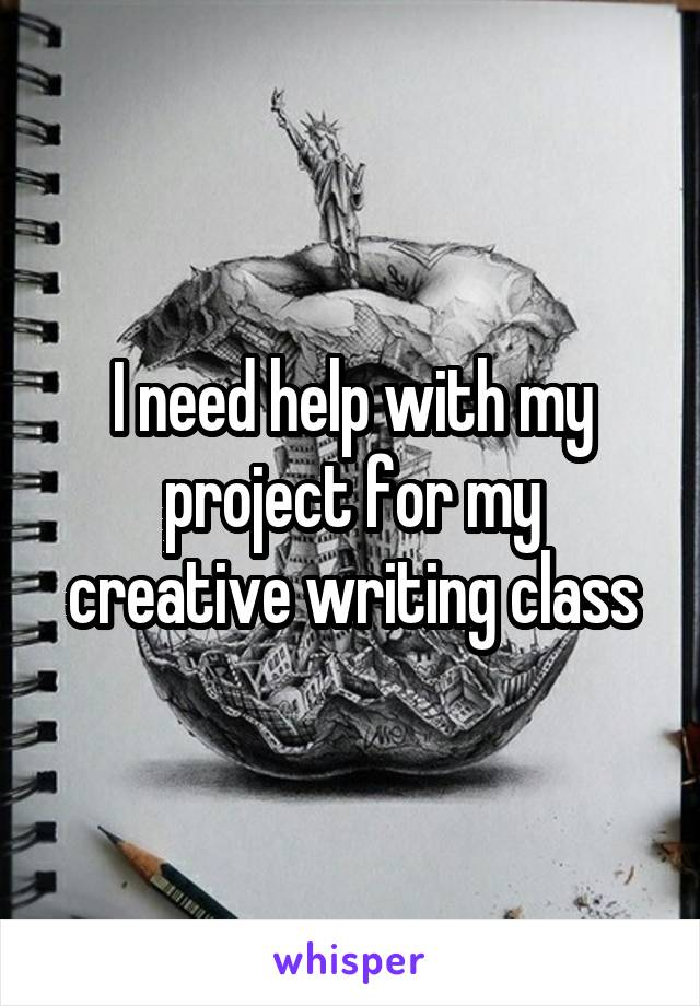 I need help with my project for my creative writing class