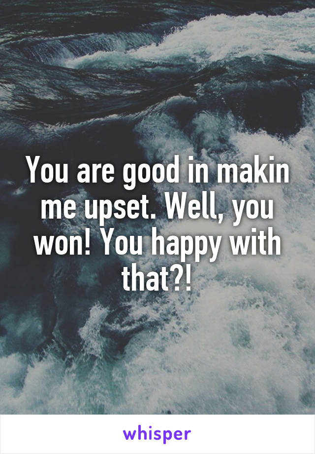 You are good in makin me upset. Well, you won! You happy with that?!