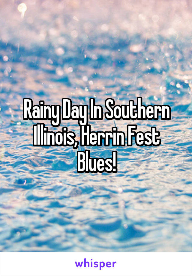 Rainy Day In Southern Illinois, Herrin Fest Blues!