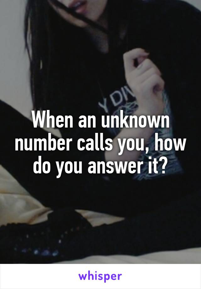 When an unknown number calls you, how do you answer it?