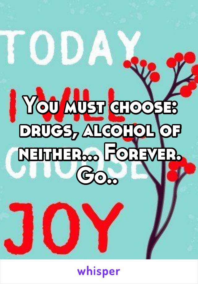 You must choose: drugs, alcohol of neither... Forever. Go..