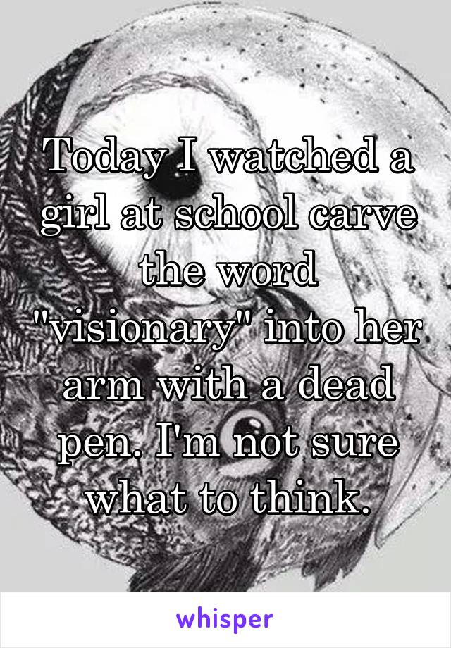 """Today I watched a girl at school carve the word """"visionary"""" into her arm with a dead pen. I'm not sure what to think."""