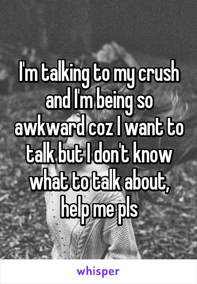 I'm talking to my crush and I'm being so awkward coz I want to talk but I don't know what to talk about, help me pls