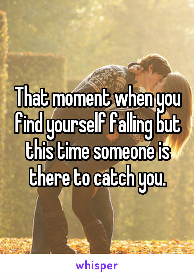 That moment when you find yourself falling but this time someone is there to catch you.