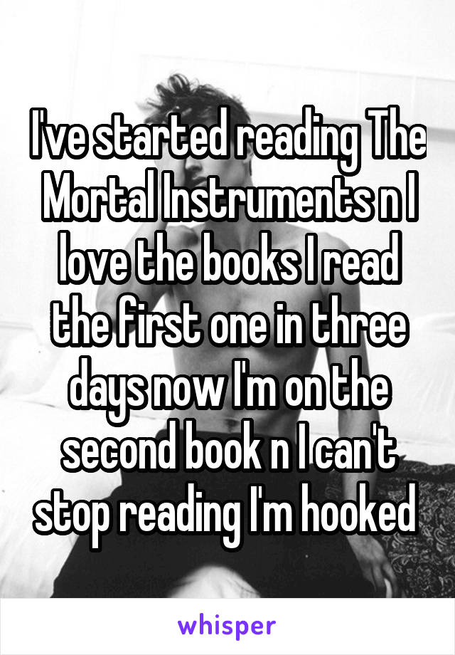 I've started reading The Mortal Instruments n I love the books I read the first one in three days now I'm on the second book n I can't stop reading I'm hooked