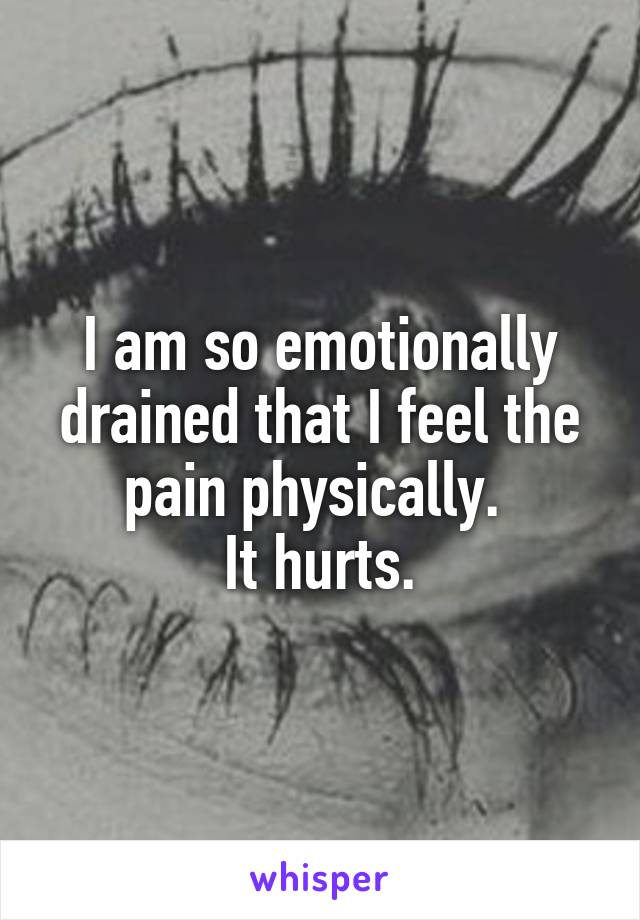 I am so emotionally drained that I feel the pain physically.  It hurts.
