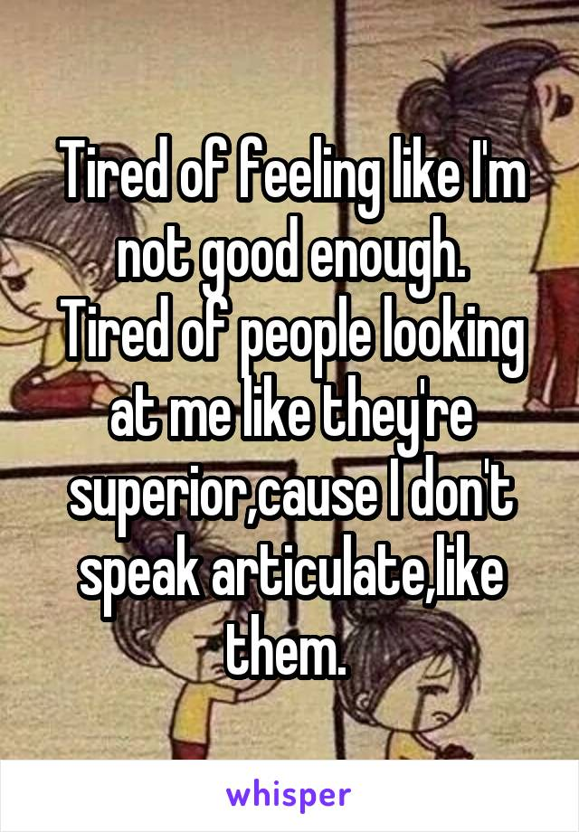 Tired of feeling like I'm not good enough. Tired of people looking at me like they're superior,cause I don't speak articulate,like them.