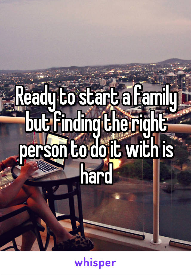 Ready to start a family but finding the right person to do it with is hard
