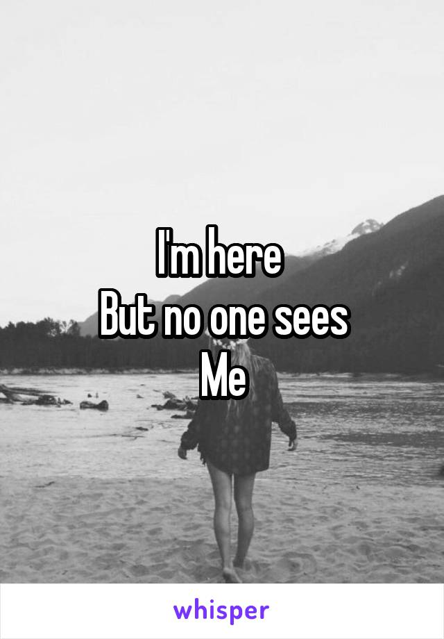 I'm here  But no one sees Me