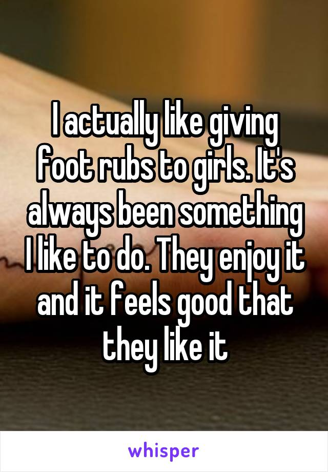 I actually like giving foot rubs to girls. It's always been something I like to do. They enjoy it and it feels good that they like it