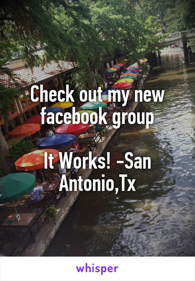 Check out my new facebook group  It Works! -San Antonio,Tx