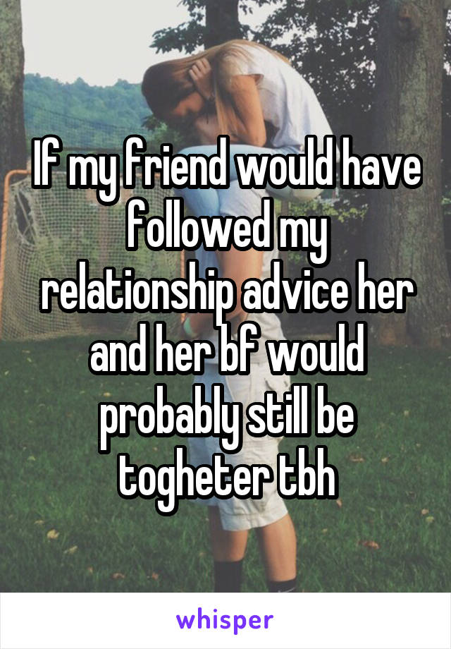 If my friend would have followed my relationship advice her and her bf would probably still be togheter tbh