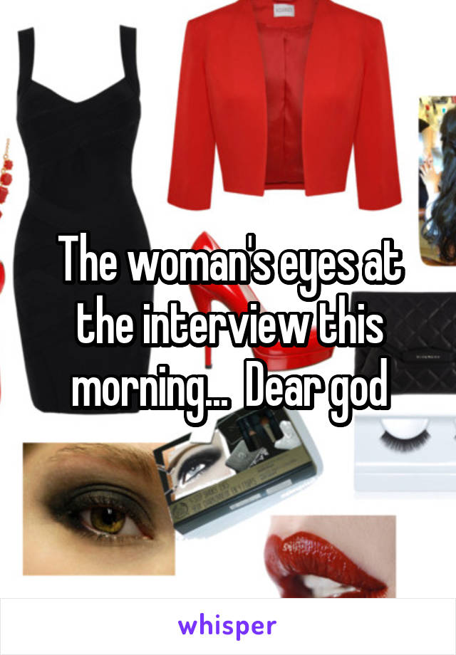 The woman's eyes at the interview this morning...  Dear god