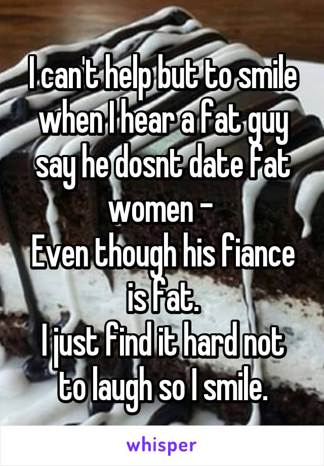I can't help but to smile when I hear a fat guy say he dosnt date fat women -  Even though his fiance is fat. I just find it hard not to laugh so I smile.