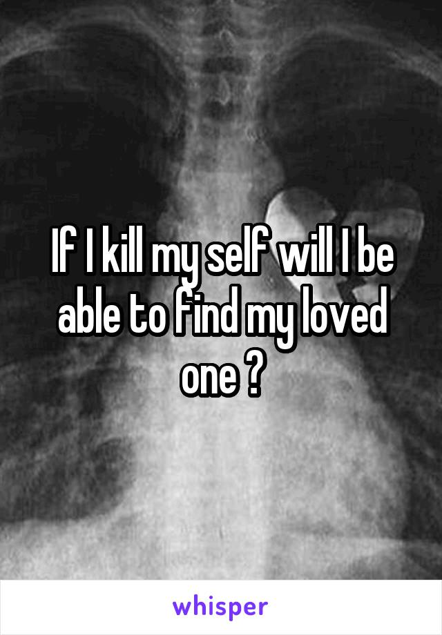 If I kill my self will I be able to find my loved one ?