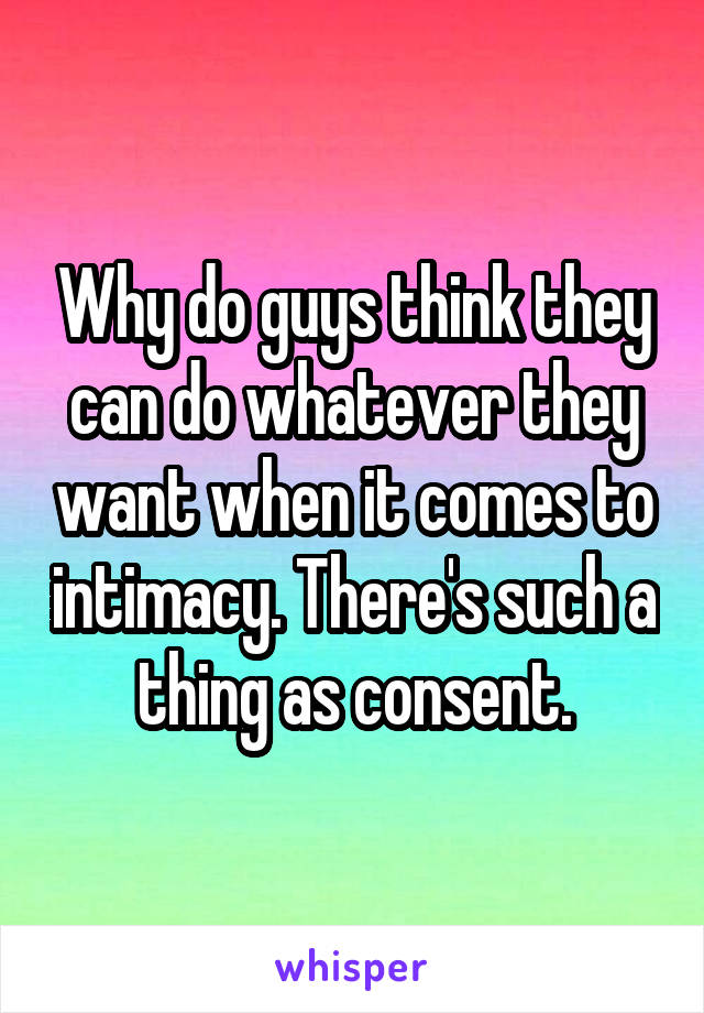 Why do guys think they can do whatever they want when it comes to intimacy. There's such a thing as consent.