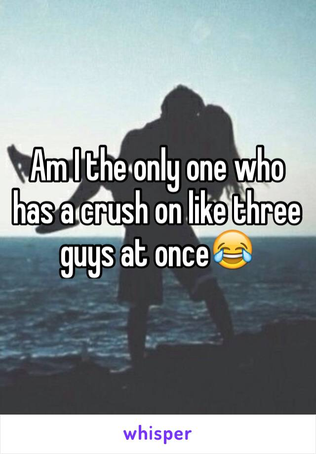 Am I the only one who has a crush on like three guys at once😂