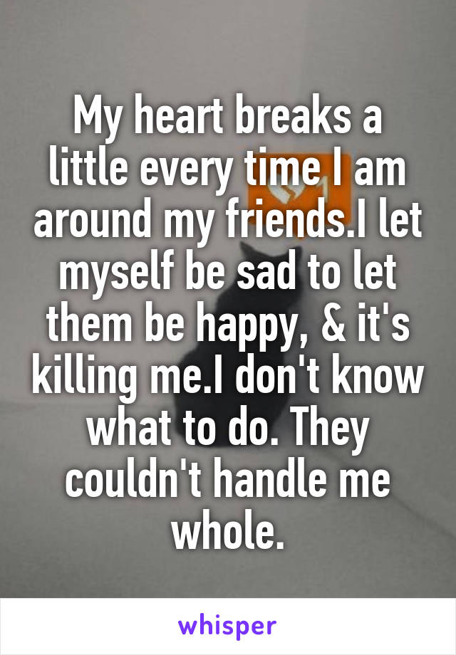 My heart breaks a little every time I am around my friends.I let myself be sad to let them be happy, & it's killing me.I don't know what to do. They couldn't handle me whole.