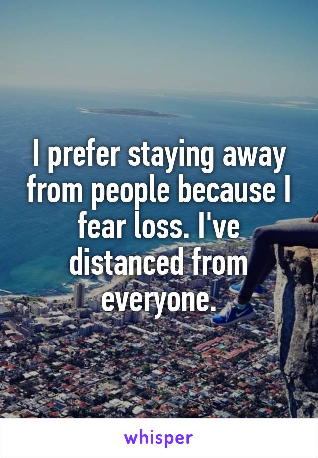 I prefer staying away from people because I fear loss. I've distanced from everyone.