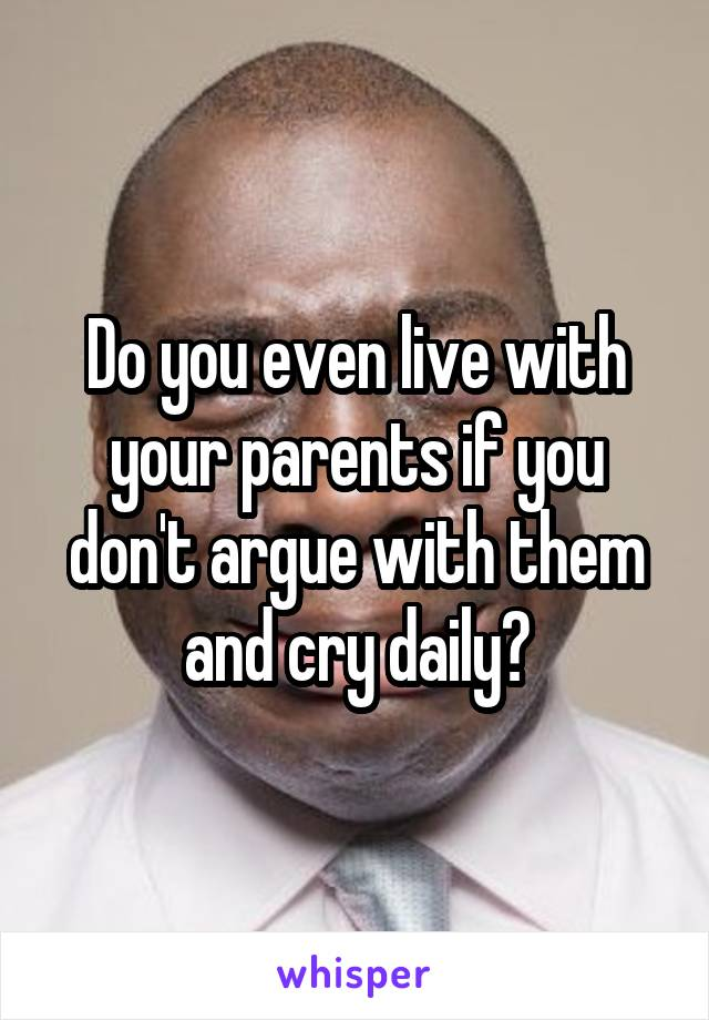 Do you even live with your parents if you don't argue with them and cry daily?