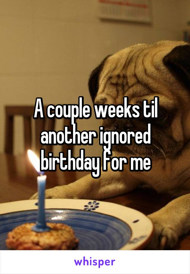 A couple weeks til another ignored birthday for me