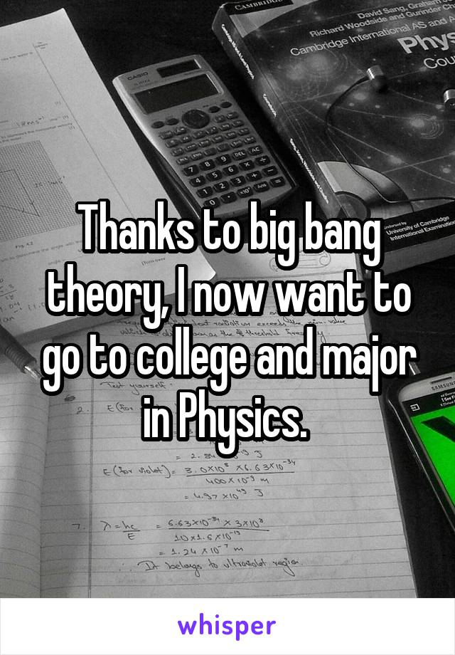 Thanks to big bang theory, I now want to go to college and major in Physics.