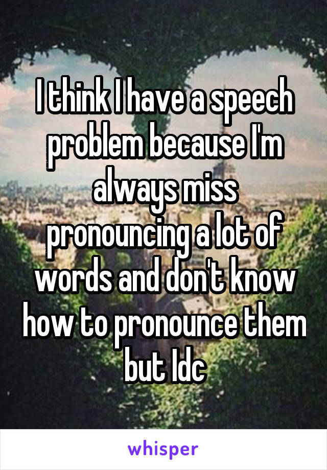 I think I have a speech problem because I'm always miss pronouncing a lot of words and don't know how to pronounce them but Idc