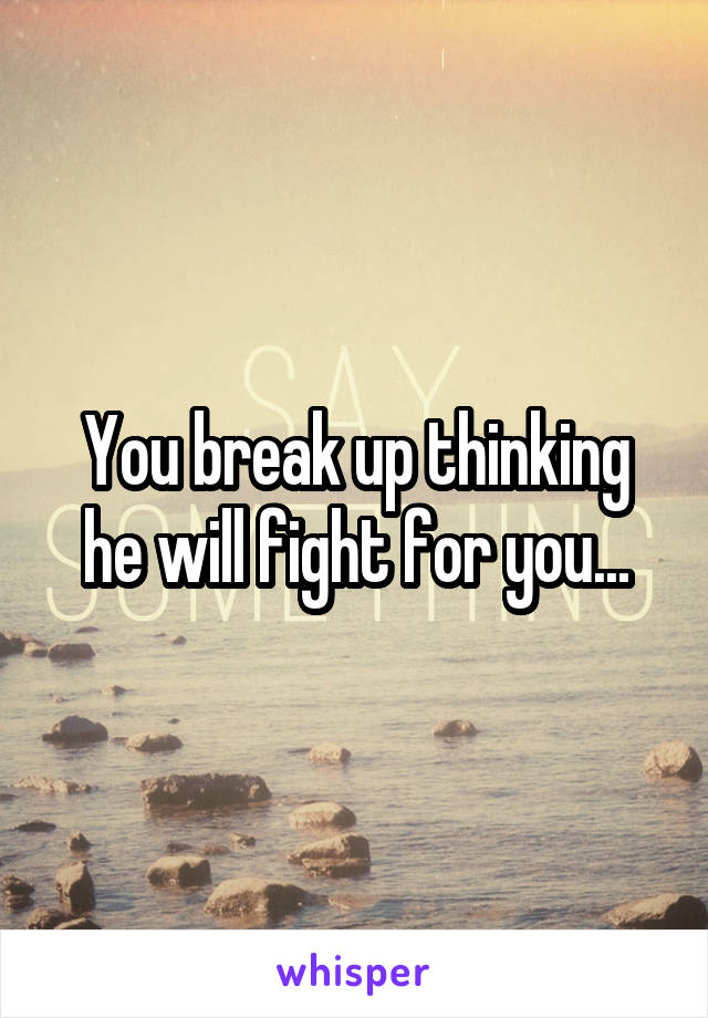 You break up thinking he will fight for you...