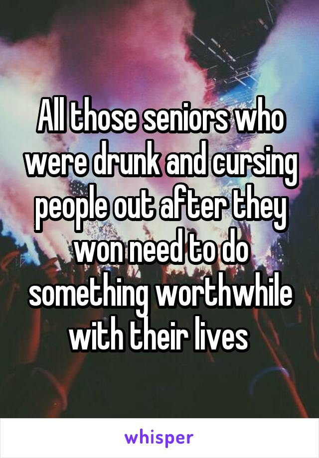 All those seniors who were drunk and cursing people out after they won need to do something worthwhile with their lives