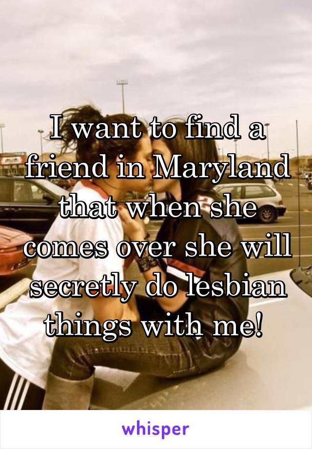 I want to find a friend in Maryland that when she comes over she will secretly do lesbian things with me!