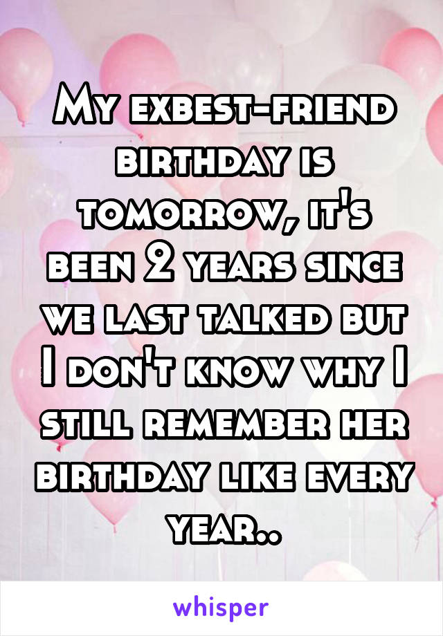 My exbest-friend birthday is tomorrow, it's been 2 years since we last talked but I don't know why I still remember her birthday like every year..