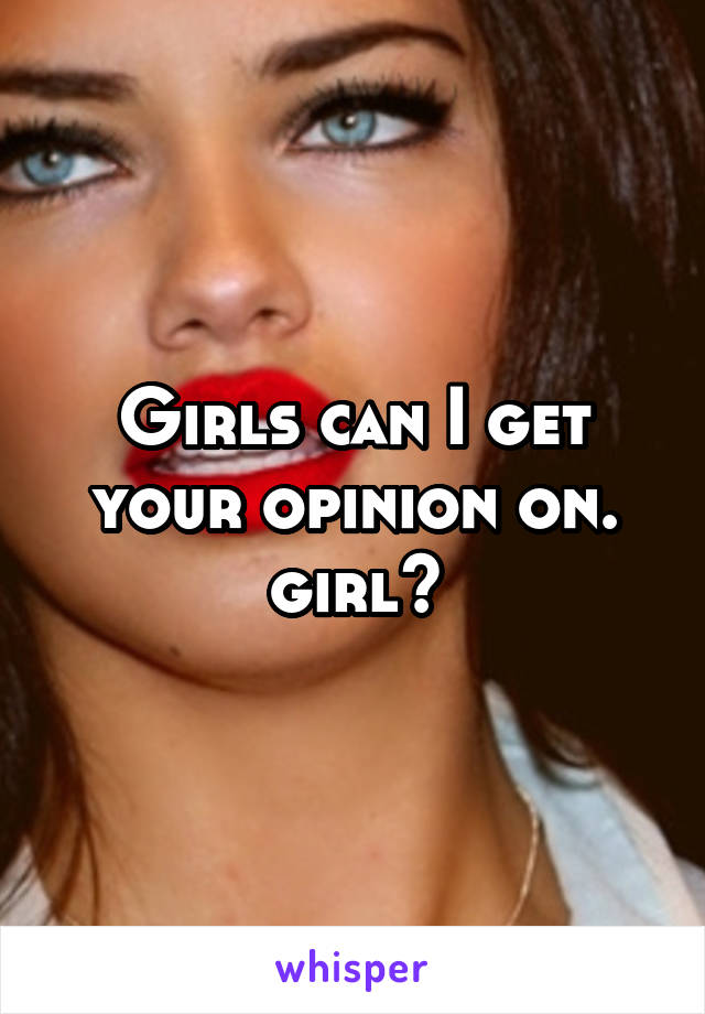 Girls can I get your opinion on. girl?