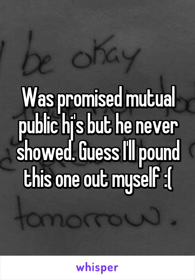 Was promised mutual public hj's but he never showed. Guess I'll pound this one out myself :(