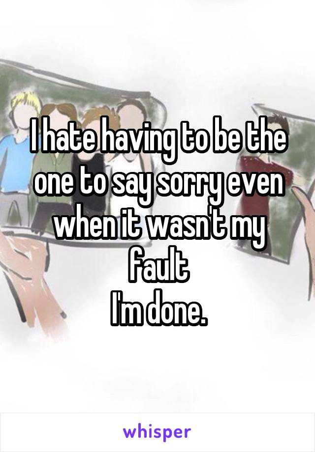 I hate having to be the one to say sorry even when it wasn't my fault I'm done.