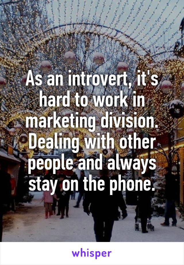 As an introvert, it's hard to work in marketing division. Dealing with other people and always stay on the phone.