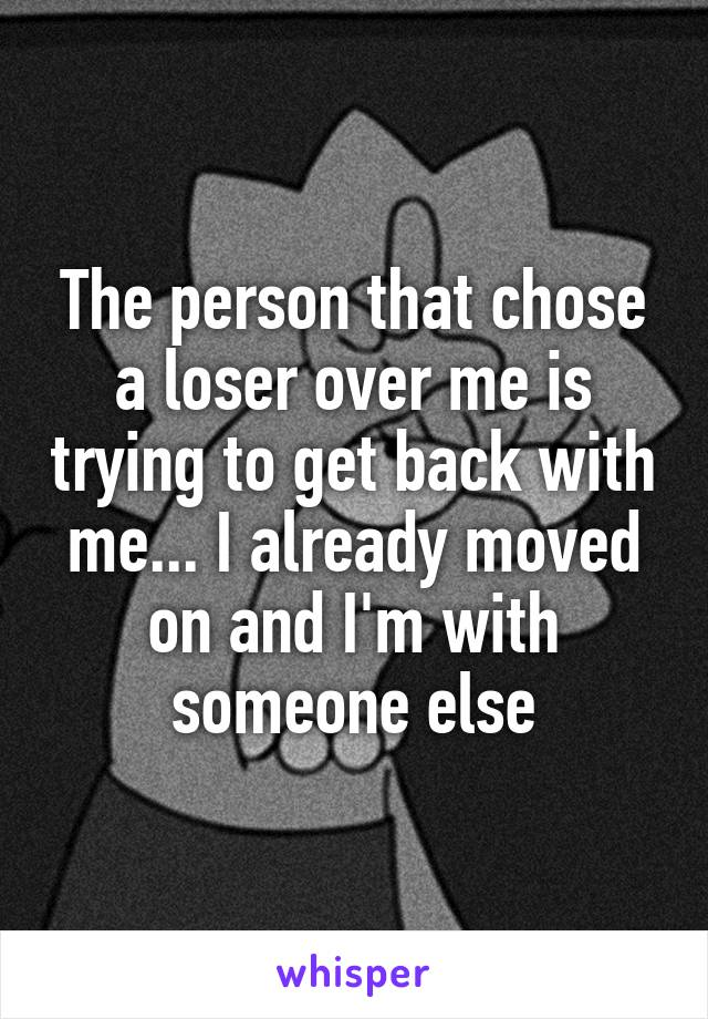 The person that chose a loser over me is trying to get back with me... I already moved on and I'm with someone else