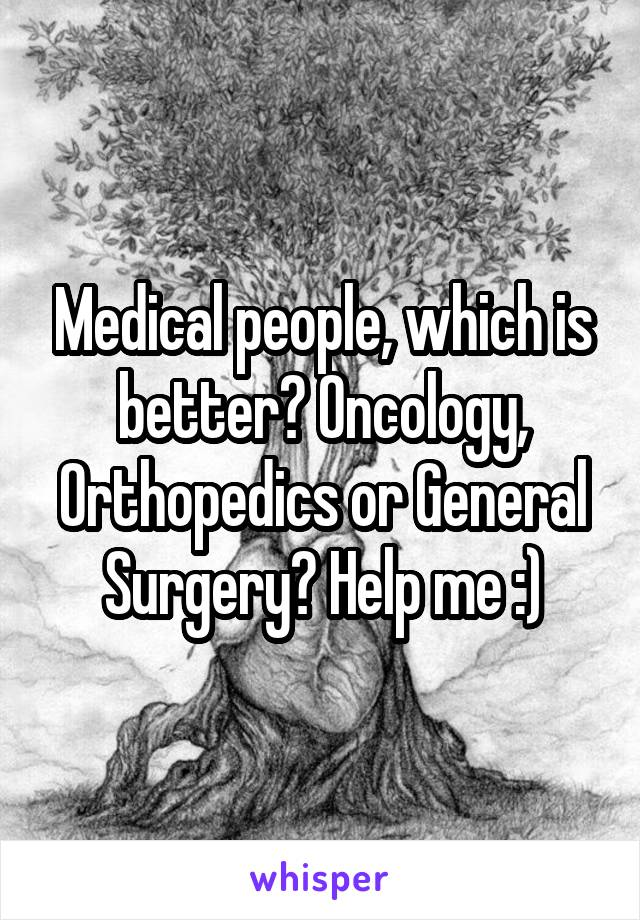 Medical people, which is better? Oncology, Orthopedics or General Surgery? Help me :)