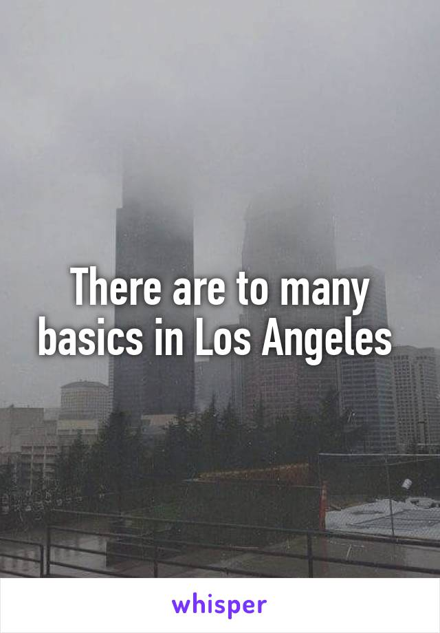 There are to many basics in Los Angeles