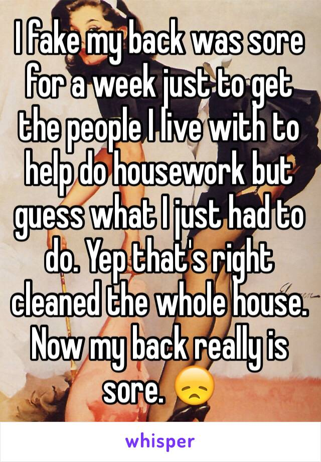 I fake my back was sore for a week just to get the people I live with to help do housework but guess what I just had to do. Yep that's right cleaned the whole house.  Now my back really is sore. 😞