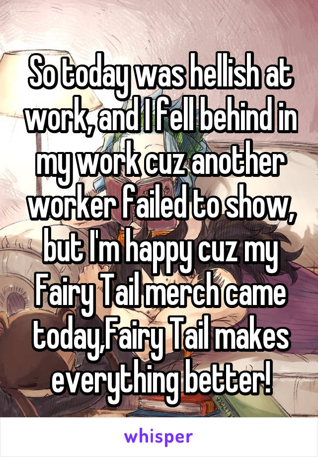 So today was hellish at work, and I fell behind in my work cuz another worker failed to show, but I'm happy cuz my Fairy Tail merch came today,Fairy Tail makes everything better!