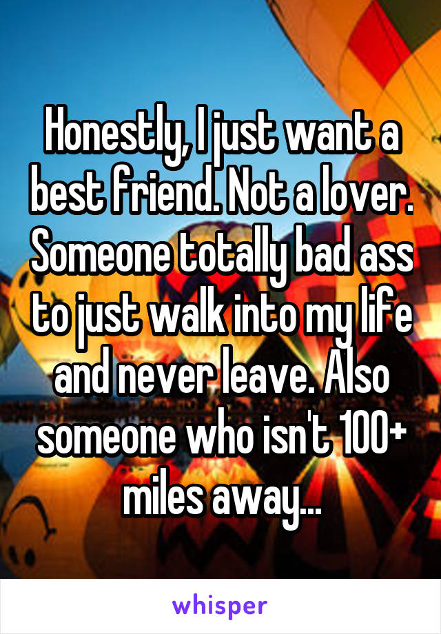 Honestly, I just want a best friend. Not a lover. Someone totally bad ass to just walk into my life and never leave. Also someone who isn't 100+ miles away...