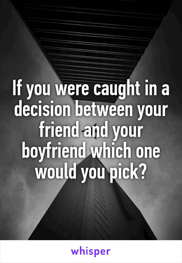 If you were caught in a decision between your friend and your boyfriend which one would you pick?