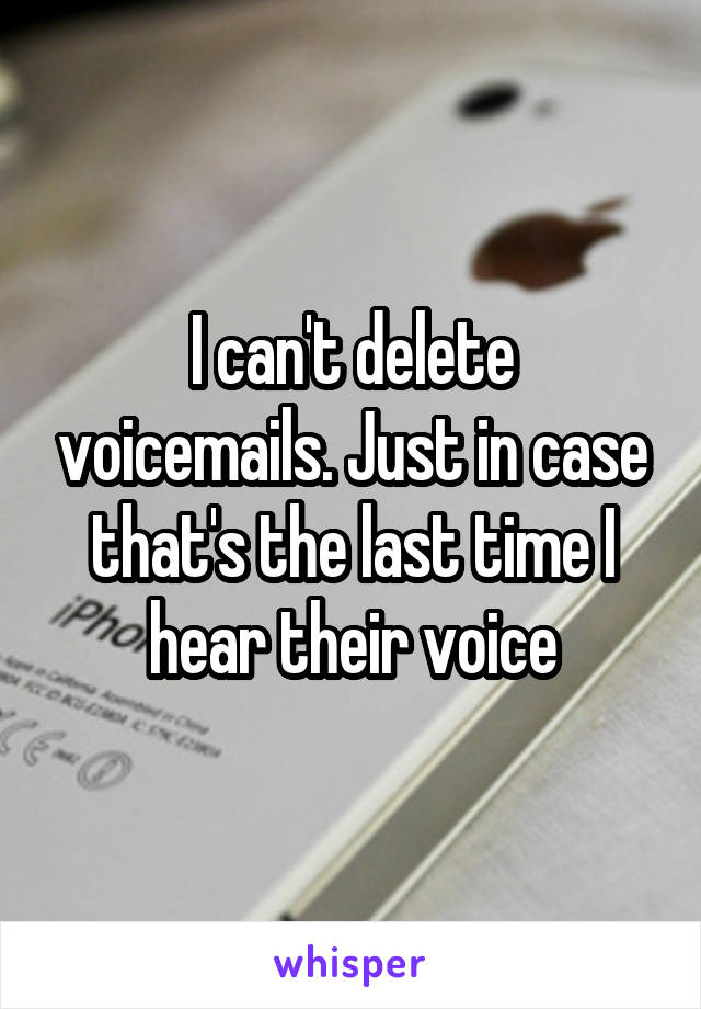I can't delete voicemails. Just in case that's the last time I hear their voice