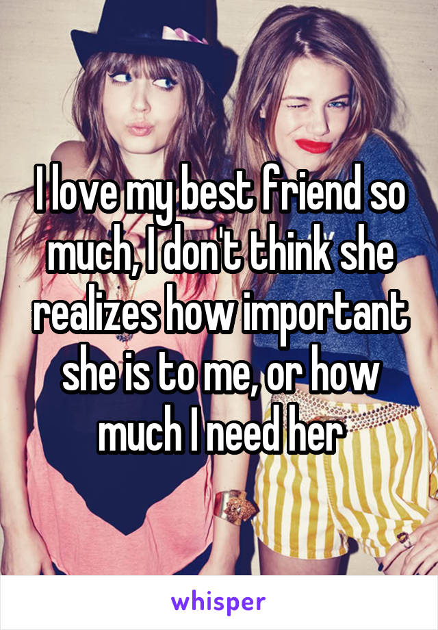 I love my best friend so much, I don't think she realizes how important she is to me, or how much I need her