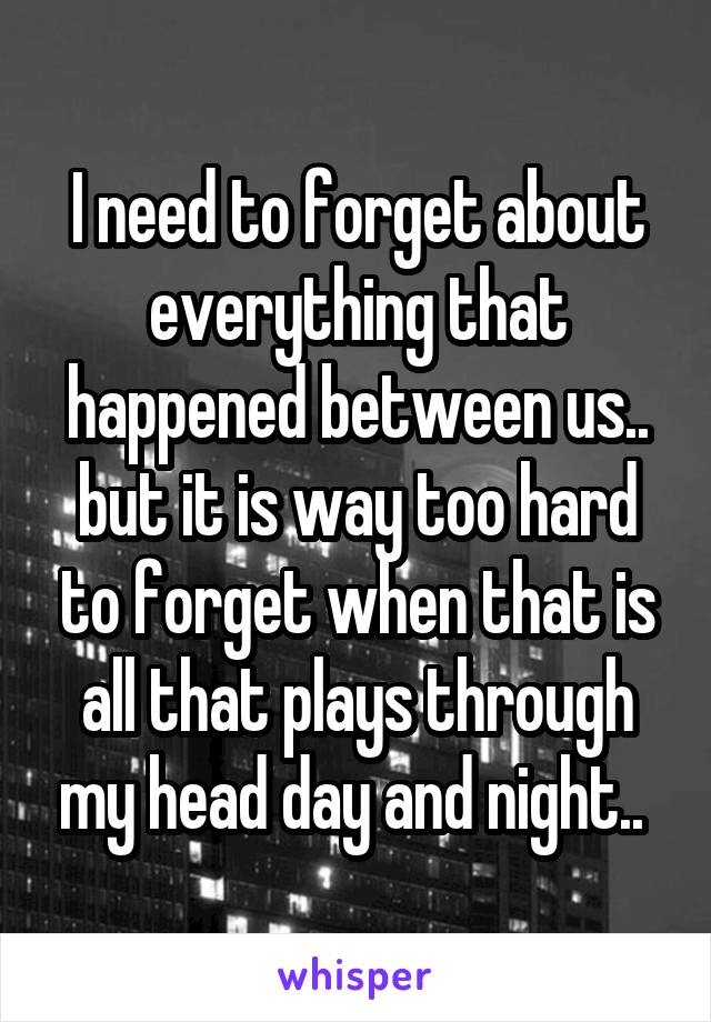 I need to forget about everything that happened between us.. but it is way too hard to forget when that is all that plays through my head day and night..