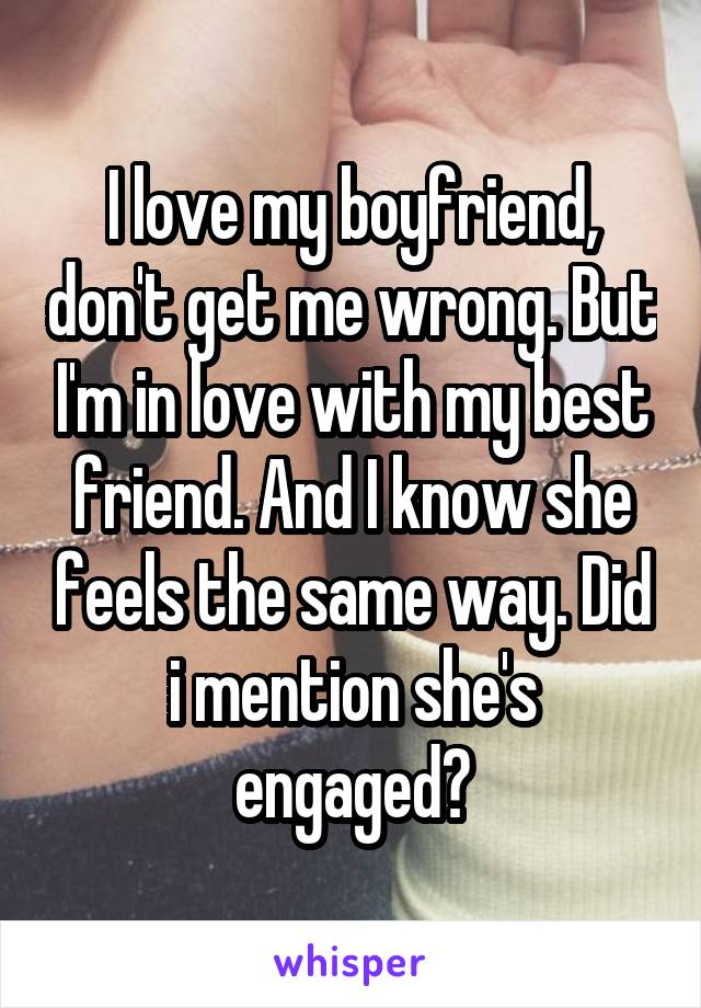 I love my boyfriend, don't get me wrong. But I'm in love with my best friend. And I know she feels the same way. Did i mention she's engaged?