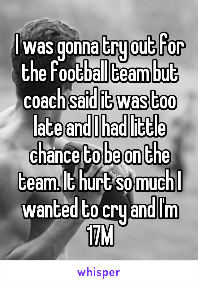 I was gonna try out for the football team but coach said it was too late and I had little chance to be on the team. It hurt so much I wanted to cry and I'm 17M
