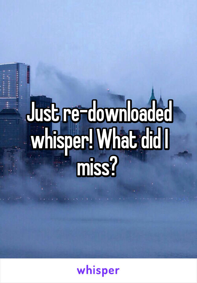 Just re-downloaded whisper! What did I miss?
